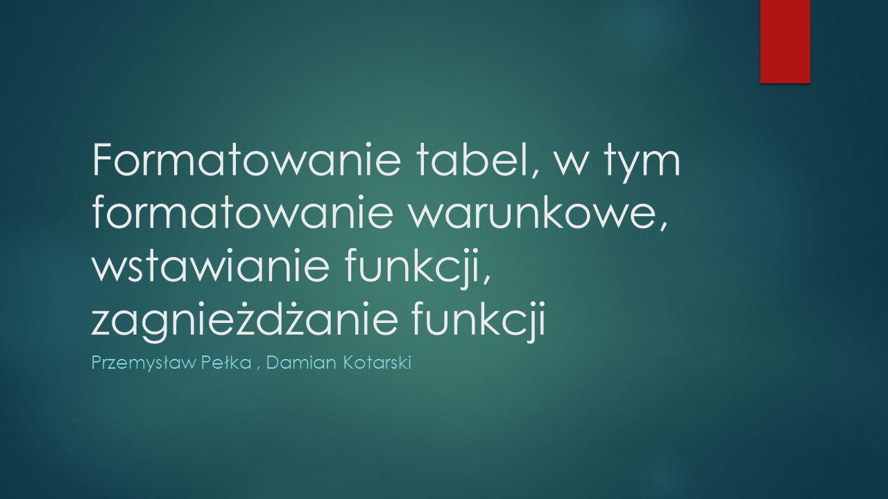 Formatowanie tabel, w tym formatowanie warunkowe, wstawianie funkcji, zagnieżdżanie funkcji Przemysław Pełka, Damian Kotarski