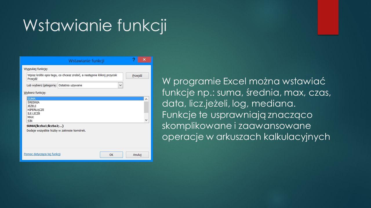 Wstawianie funkcji W programie Excel można wstawiać funkcje np.: suma, średnia, max, czas, data, licz.jeżeli, log, mediana. Funkcje te usprawniają zna