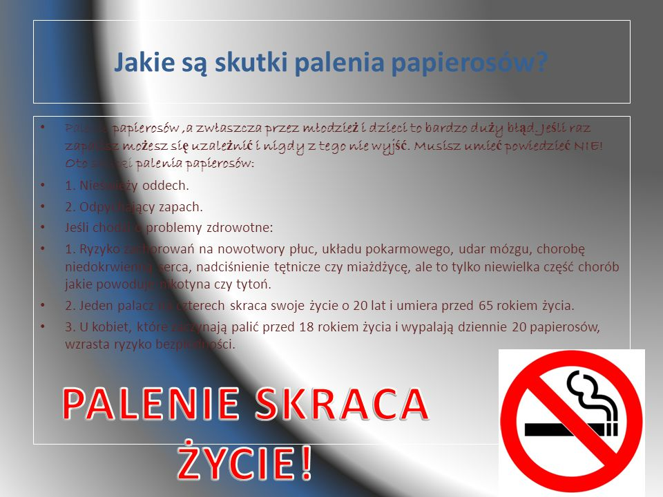Jakie są skutki palenia papierosów? Palenie papierosów,a zwłaszcza przez młodzie ż i dzieci to bardzo du ż y bł ą d. Je ś li raz zapalisz mo ż esz si