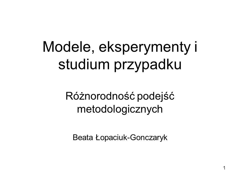 1 Modele, eksperymenty i studium przypadku Różnorodność podejść metodologicznych Beata Łopaciuk-Gonczaryk