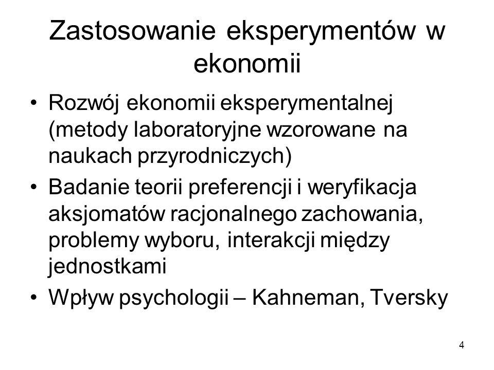 4 Zastosowanie eksperymentów w ekonomii Rozwój ekonomii eksperymentalnej (metody laboratoryjne wzorowane na naukach przyrodniczych) Badanie teorii preferencji i weryfikacja aksjomatów racjonalnego zachowania, problemy wyboru, interakcji między jednostkami Wpływ psychologii – Kahneman, Tversky