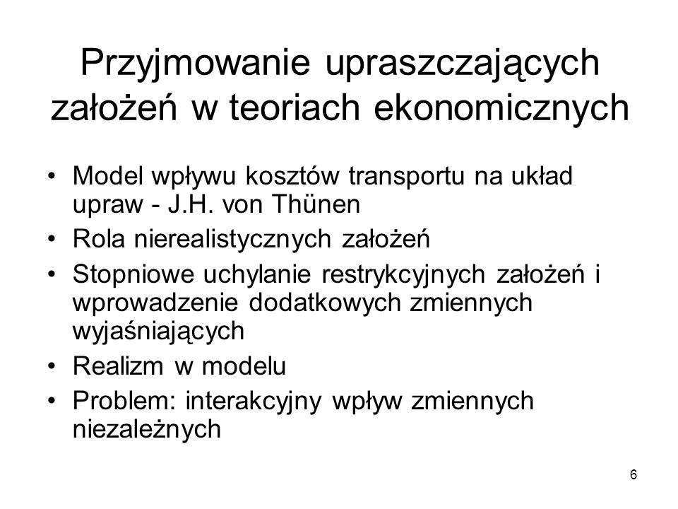 6 Przyjmowanie upraszczających założeń w teoriach ekonomicznych Model wpływu kosztów transportu na układ upraw - J.H.