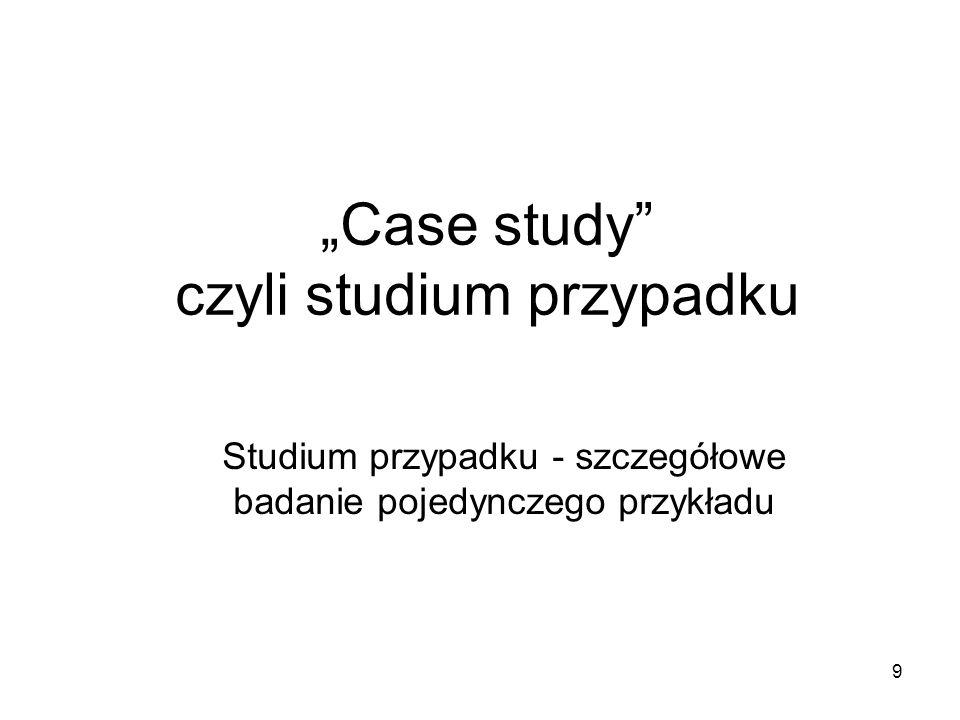 """9 """"Case study czyli studium przypadku Studium przypadku - szczegółowe badanie pojedynczego przykładu"""