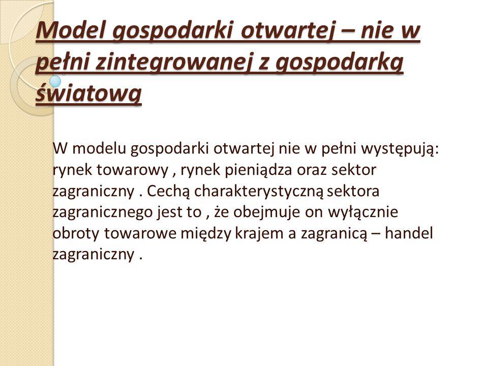 Model gospodarki otwartej – nie w pełni zintegrowanej z gospodarką światową W modelu gospodarki otwartej nie w pełni występują: rynek towarowy, rynek