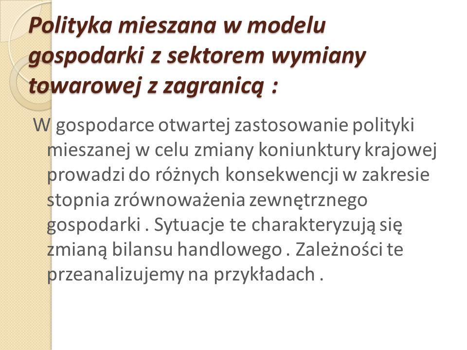 Polityka mieszana w modelu gospodarki z sektorem wymiany towarowej z zagranicą : W gospodarce otwartej zastosowanie polityki mieszanej w celu zmiany k