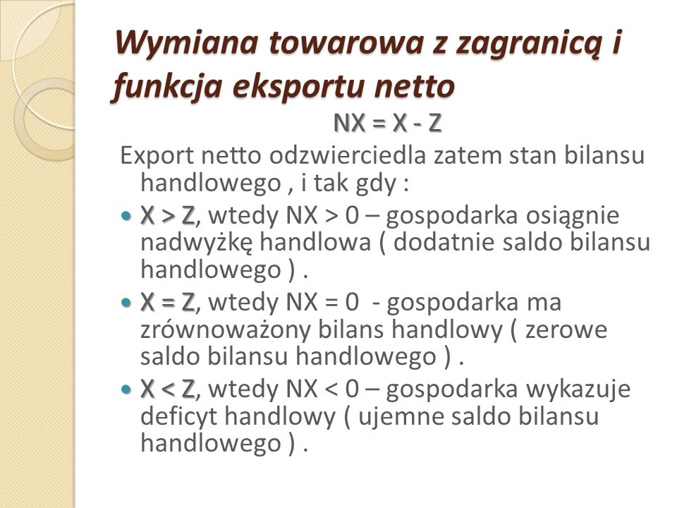 Wymiana towarowa z zagranicą i funkcja eksportu netto NX = X - Z Export netto odzwierciedla zatem stan bilansu handlowego, i tak gdy : X > Z X > Z, wt