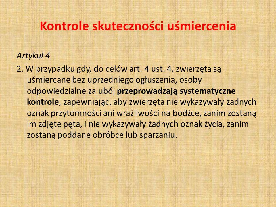 Kontrole skuteczności uśmiercenia Artykuł 4 2. W przypadku gdy, do celów art. 4 ust. 4, zwierzęta są uśmiercane bez uprzedniego ogłuszenia, osoby odpo