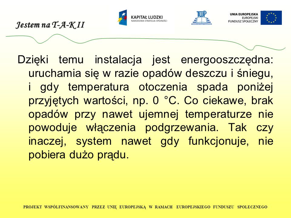 Jestem na T-A-K II PROJEKT WSPÓŁFINANSOWANY PRZEZ UNIĘ EUROPEJSKĄ W RAMACH EUROPEJSKIEGO FUNDUSZU SPOŁECZNEGO Dzięki temu instalacja jest energooszczę