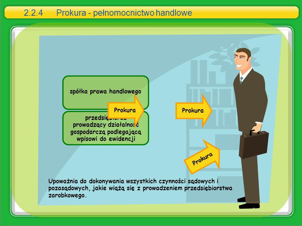2.2.4 Prokura - pełnomocnictwo handlowe Upoważnia do dokonywania wszystkich czynności sądowych i pozasądowych, jakie wiążą się z prowadzeniem przedsię