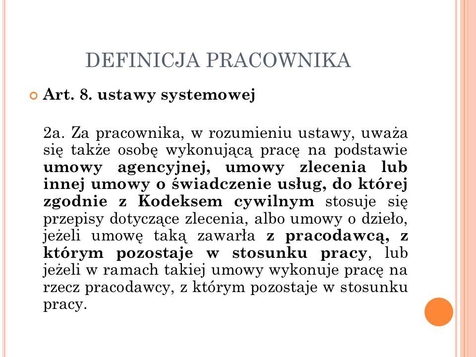 DEFINICJA PRACOWNIKA Art. 8. ustawy systemowej 2a. Za pracownika, w rozumieniu ustawy, uważa się także osobę wykonującą pracę na podstawie umowy agenc