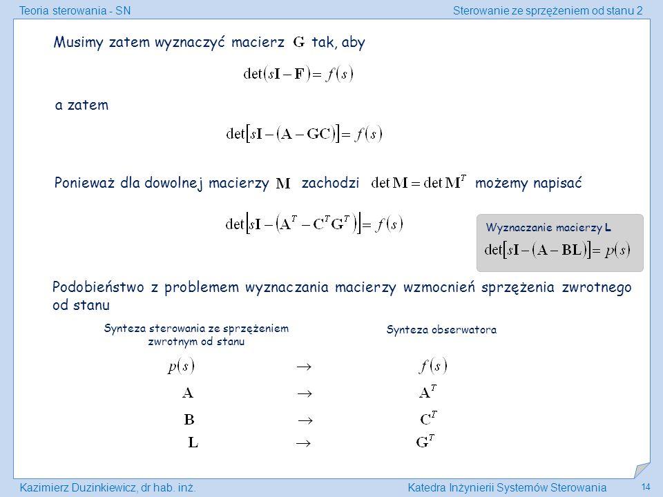 Teoria sterowania - SNSterowanie ze sprzężeniem od stanu 2 Kazimierz Duzinkiewicz, dr hab. inż.Katedra Inżynierii Systemów Sterowania 14 Musimy zatem