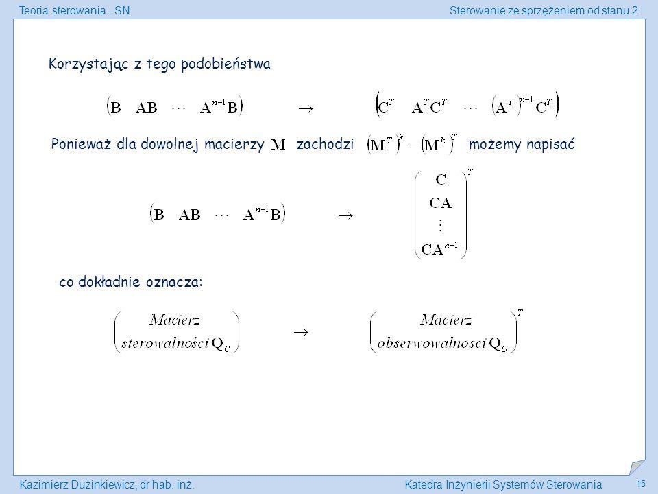Teoria sterowania - SNSterowanie ze sprzężeniem od stanu 2 Kazimierz Duzinkiewicz, dr hab. inż.Katedra Inżynierii Systemów Sterowania 15 Korzystając z
