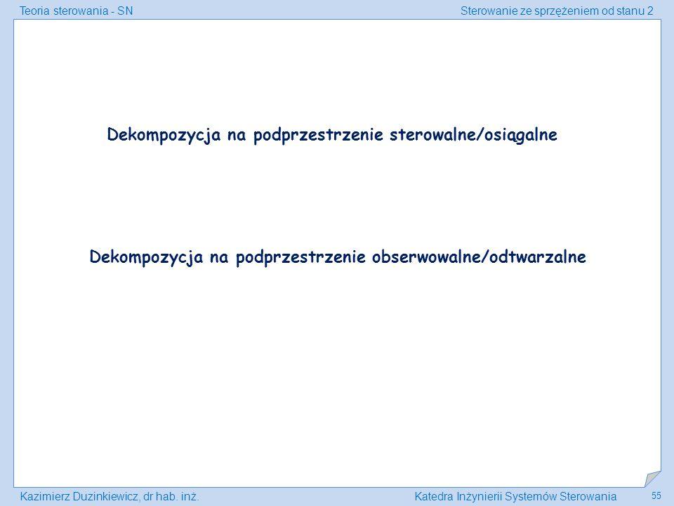 Teoria sterowania - SNSterowanie ze sprzężeniem od stanu 2 Kazimierz Duzinkiewicz, dr hab. inż.Katedra Inżynierii Systemów Sterowania 55 Dekompozycja