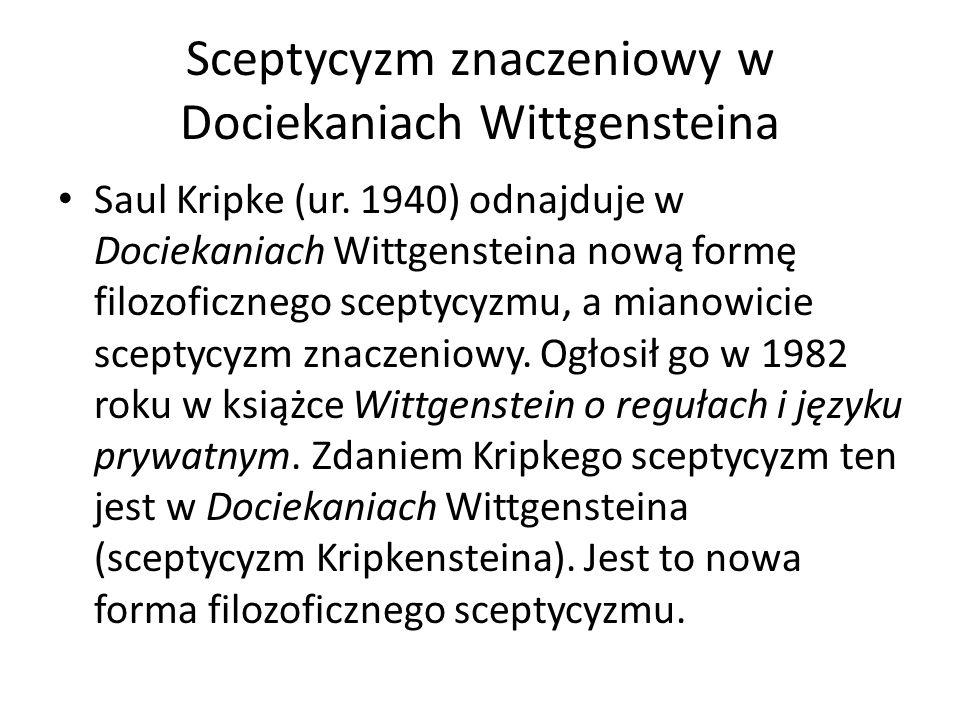 Sceptycyzm znaczeniowy w Dociekaniach Wittgensteina Saul Kripke (ur. 1940) odnajduje w Dociekaniach Wittgensteina nową formę filozoficznego sceptycyzm