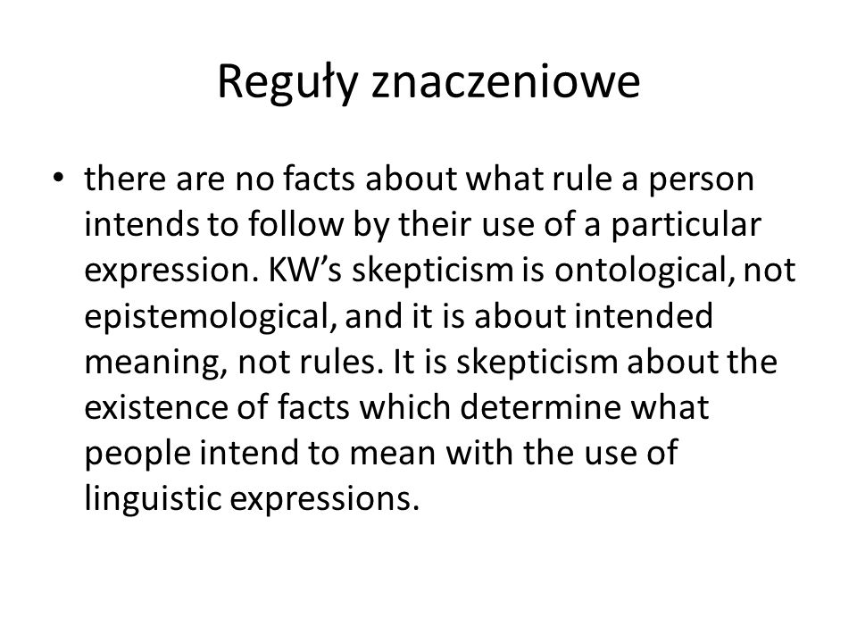 Reguły znaczeniowe there are no facts about what rule a person intends to follow by their use of a particular expression. KW's skepticism is ontologic