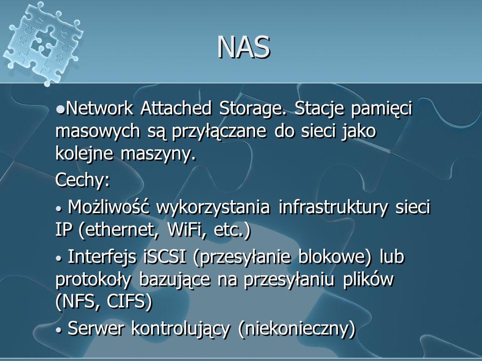 NAS Network Attached Storage. Stacje pamięci masowych są przyłączane do sieci jako kolejne maszyny. Cechy: Możliwość wykorzystania infrastruktury siec