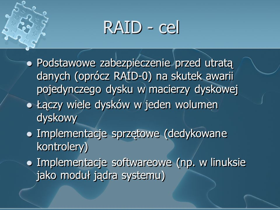 RAID - cel Podstawowe zabezpieczenie przed utratą danych (oprócz RAID-0) na skutek awarii pojedynczego dysku w macierzy dyskowej Łączy wiele dysków w jeden wolumen dyskowy Implementacje sprzętowe (dedykowane kontrolery) Implementacje softwareowe (np.