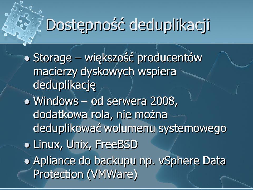 Dostępność deduplikacji Storage – większość producentów macierzy dyskowych wspiera deduplikację Windows – od serwera 2008, dodatkowa rola, nie można deduplikować wolumenu systemowego Linux, Unix, FreeBSD Apliance do backupu np.