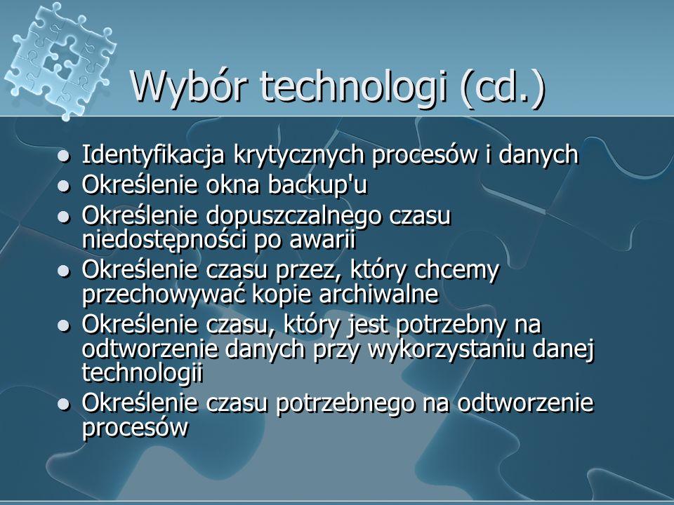 Wybór technologi (cd.) Identyfikacja krytycznych procesów i danych Określenie okna backup'u Określenie dopuszczalnego czasu niedostępności po awarii O