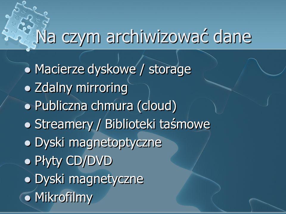 Na czym archiwizować dane Macierze dyskowe / storage Zdalny mirroring Publiczna chmura (cloud) Streamery / Biblioteki taśmowe Dyski magnetoptyczne Płyty CD/DVD Dyski magnetyczne Mikrofilmy Macierze dyskowe / storage Zdalny mirroring Publiczna chmura (cloud) Streamery / Biblioteki taśmowe Dyski magnetoptyczne Płyty CD/DVD Dyski magnetyczne Mikrofilmy