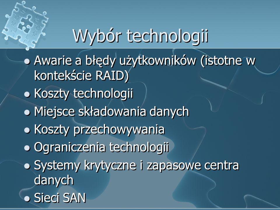 Wybór technologii Awarie a błędy użytkowników (istotne w kontekście RAID) Koszty technologii Miejsce składowania danych Koszty przechowywania Ograniczenia technologii Systemy krytyczne i zapasowe centra danych Sieci SAN Awarie a błędy użytkowników (istotne w kontekście RAID) Koszty technologii Miejsce składowania danych Koszty przechowywania Ograniczenia technologii Systemy krytyczne i zapasowe centra danych Sieci SAN