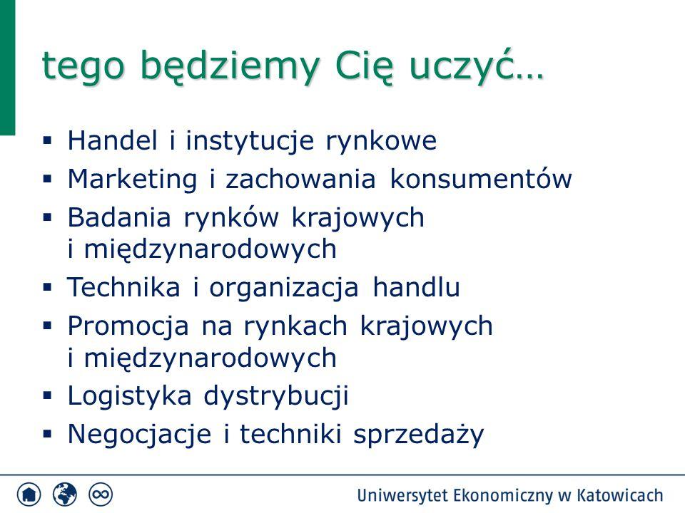tego będziemy Cię uczyć…  Handel i instytucje rynkowe  Marketing i zachowania konsumentów  Badania rynków krajowych i międzynarodowych  Technika i
