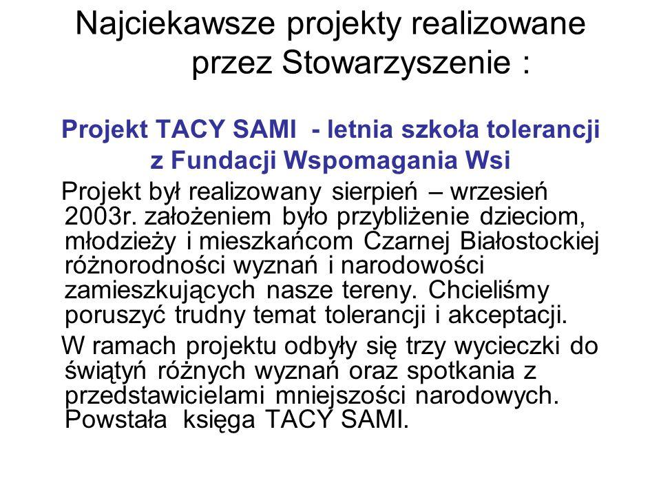 Najciekawsze projekty realizowane przez Stowarzyszenie : Projekt TACY SAMI - letnia szkoła tolerancji z Fundacji Wspomagania Wsi Projekt był realizowany sierpień – wrzesień 2003r.