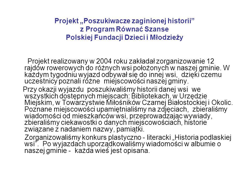 """Projekt """"Poszukiwacze zaginionej historii z Program Równać Szanse Polskiej Fundacji Dzieci i Młodzieży Projekt realizowany w 2004 roku zakładał zorganizowanie 12 rajdów rowerowych do różnych wsi położonych w naszej gminie."""