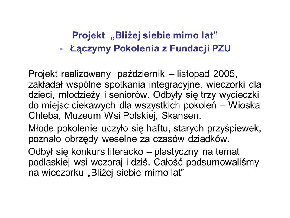 """Projekt """"Bliżej siebie mimo lat -Łączymy Pokolenia z Fundacji PZU Projekt realizowany październik – listopad 2005, zakładał wspólne spotkania integracyjne, wieczorki dla dzieci, młodzieży i seniorów."""