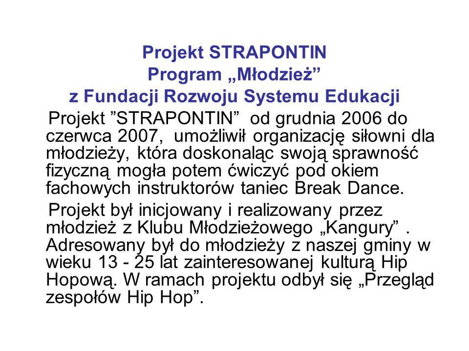 """Projekt STRAPONTIN Program """"Młodzież z Fundacji Rozwoju Systemu Edukacji Projekt STRAPONTIN od grudnia 2006 do czerwca 2007, umożliwił organizację siłowni dla młodzieży, która doskonaląc swoją sprawność fizyczną mogła potem ćwiczyć pod okiem fachowych instruktorów taniec Break Dance."""