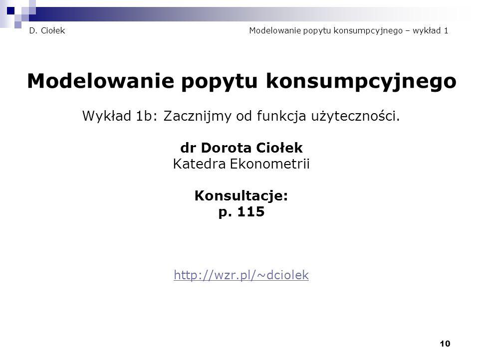 10 D. Ciołek Modelowanie popytu konsumpcyjnego – wykład 1 Modelowanie popytu konsumpcyjnego Wykład 1b: Zacznijmy od funkcja użyteczności. dr Dorota Ci