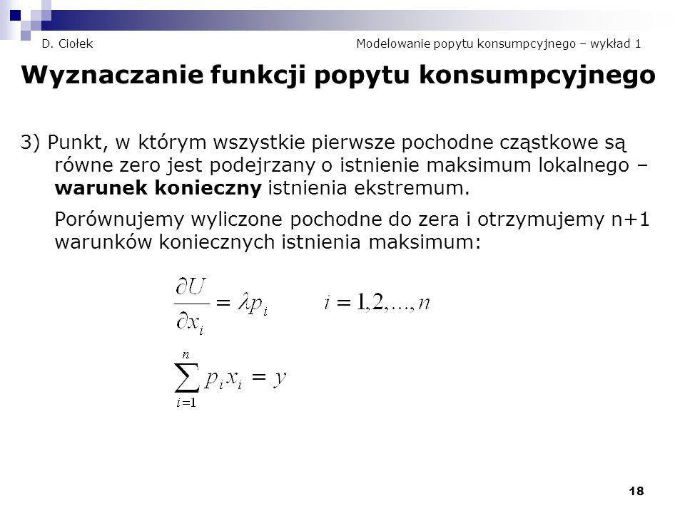 18 D. Ciołek Modelowanie popytu konsumpcyjnego – wykład 1 Wyznaczanie funkcji popytu konsumpcyjnego 3) Punkt, w którym wszystkie pierwsze pochodne czą