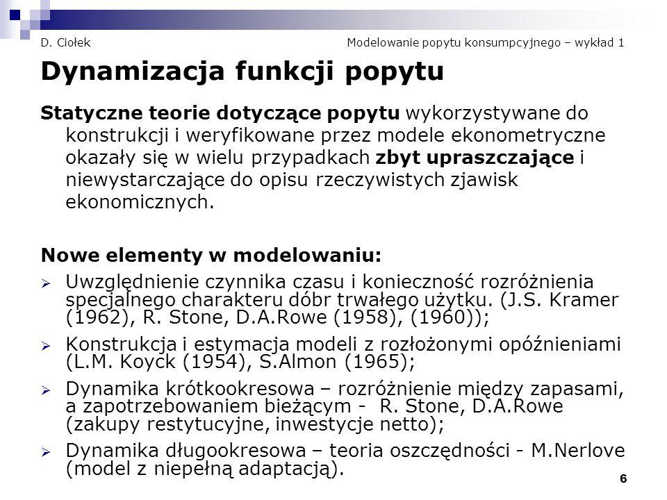 6 D. Ciołek Modelowanie popytu konsumpcyjnego – wykład 1 Dynamizacja funkcji popytu Statyczne teorie dotyczące popytu wykorzystywane do konstrukcji i