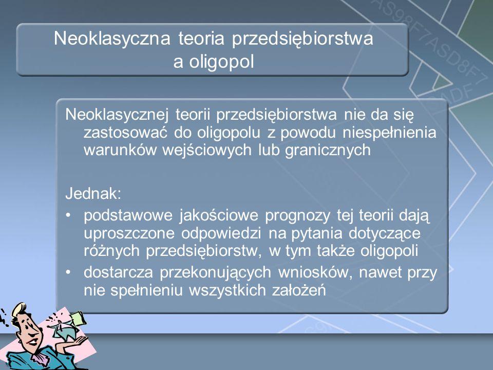 Neoklasyczna teoria przedsiębiorstwa a oligopol Neoklasycznej teorii przedsiębiorstwa nie da się zastosować do oligopolu z powodu niespełnienia warunk