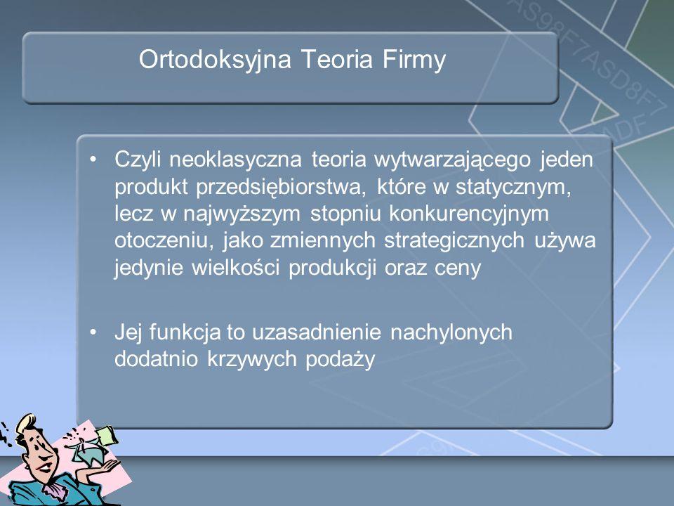 Ortodoksyjna Teoria Firmy Czyli neoklasyczna teoria wytwarzającego jeden produkt przedsiębiorstwa, które w statycznym, lecz w najwyższym stopniu konku