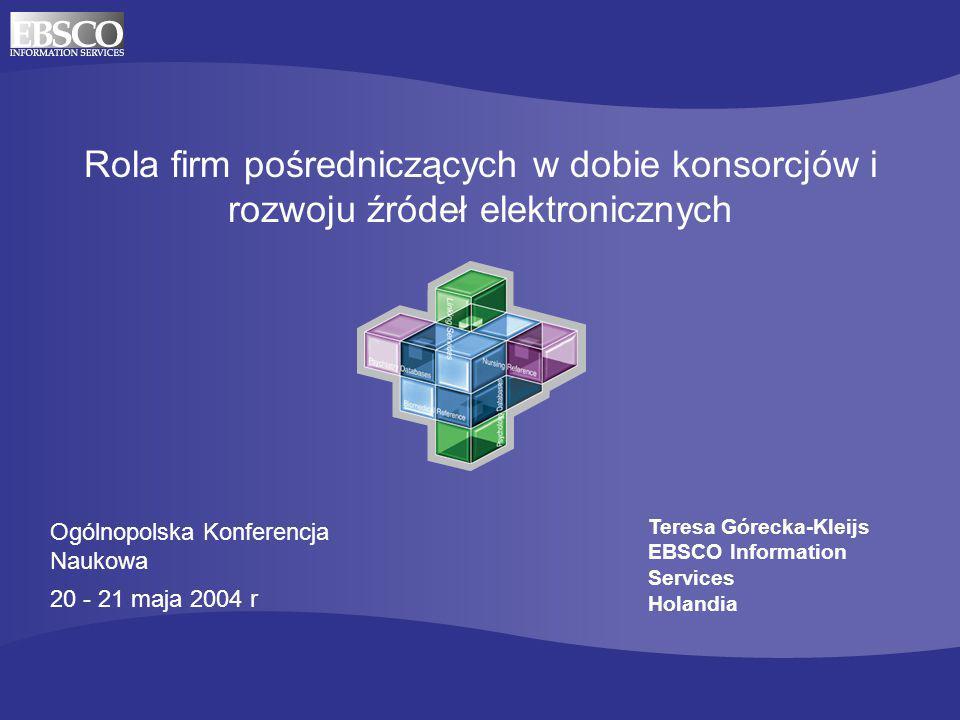 Rola firm pośredniczących w dobie konsorcjów i rozwoju źródeł elektronicznych Ogólnopolska Konferencja Naukowa 20 - 21 maja 2004 r Teresa Górecka-Kleijs EBSCO Information Services Holandia