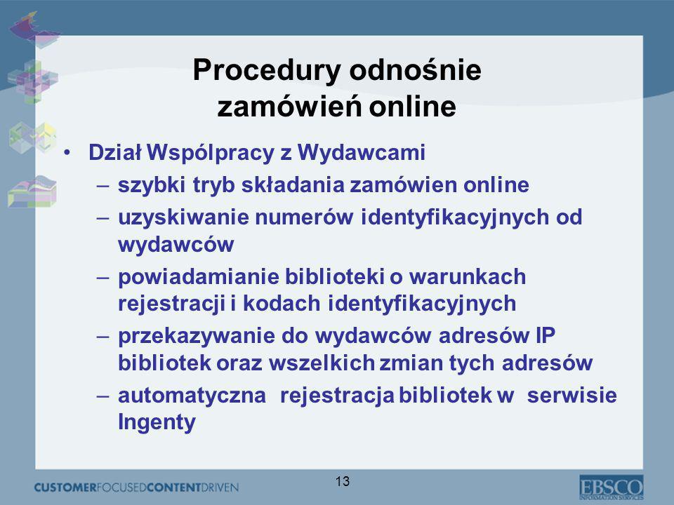 13 Procedury odnośnie zamówień online Dział Wspólpracy z Wydawcami –szybki tryb składania zamówien online –uzyskiwanie numerów identyfikacyjnych od wydawców –powiadamianie biblioteki o warunkach rejestracji i kodach identyfikacyjnych –przekazywanie do wydawców adresów IP bibliotek oraz wszelkich zmian tych adresów –automatyczna rejestracja bibliotek w serwisie Ingenty