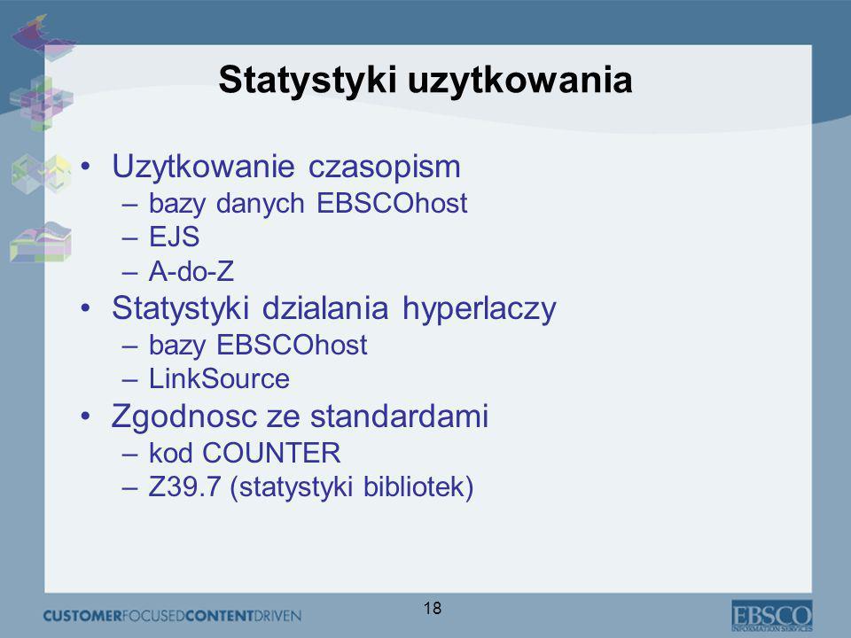 18 Statystyki uzytkowania Uzytkowanie czasopism –bazy danych EBSCOhost –EJS –A-do-Z Statystyki dzialania hyperlaczy –bazy EBSCOhost –LinkSource Zgodnosc ze standardami –kod COUNTER –Z39.7 (statystyki bibliotek)