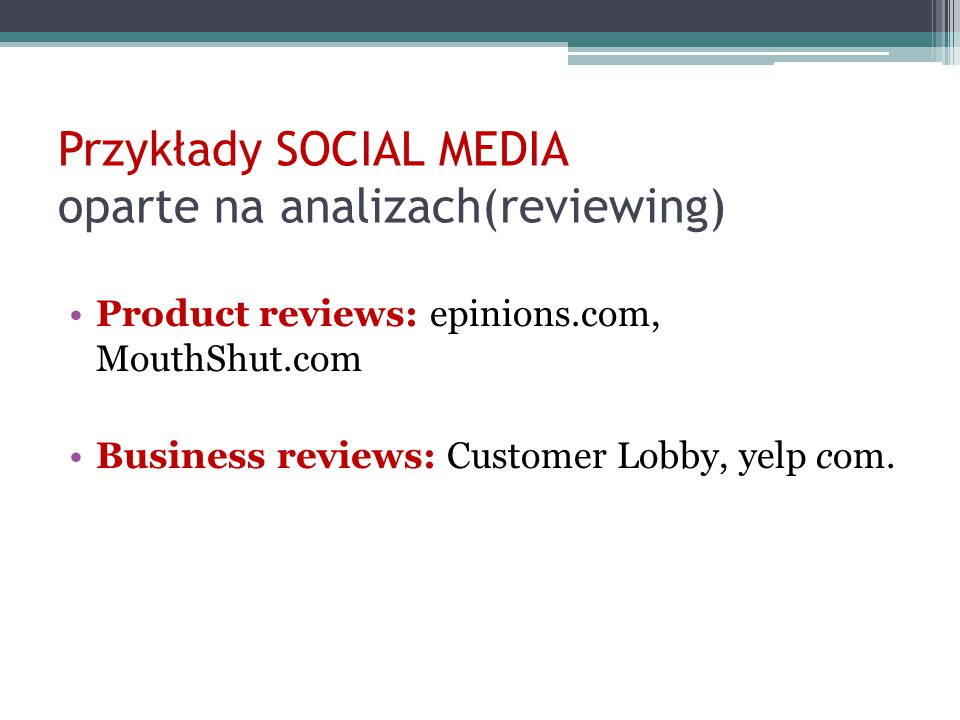 Przykłady SOCIAL MEDIA oparte na analizach(reviewing) Product reviews: epinions.com, MouthShut.com Business reviews: Customer Lobby, yelp com.