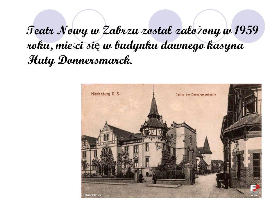 Teatr Nowy w Zabrzu został zało ż ony w 1959 roku, mie ś ci si ę w budynku dawnego kasyna Huty Donnersmarck.