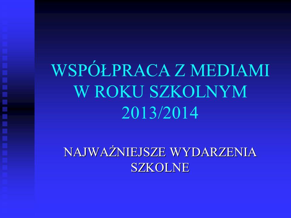 WSPÓŁPRACA Z MEDIAMI W ROKU SZKOLNYM 2013/2014 NAJWAŻNIEJSZE WYDARZENIA SZKOLNE