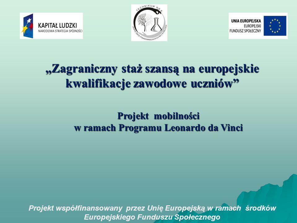 """Projekt współfinansowany przez Unię Europejską w ramach środków Europejskiego Funduszu Społecznego """"Zagraniczny staż szansą na europejskie kwalifikacje zawodowe uczniów Projekt mobilności w ramach Programu Leonardo da Vinci"""