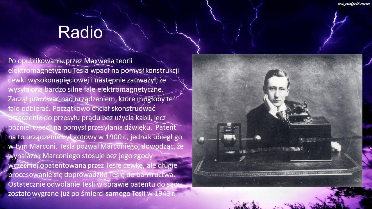 Radio Po opublikowaniu przez Maxwella teorii elektromagnetyzmu Tesla wpadł na pomysł konstrukcji cewki wysokonapięciowej i następnie zauważył, że wysyła ona bardzo silne fale elektromagnetyczne.