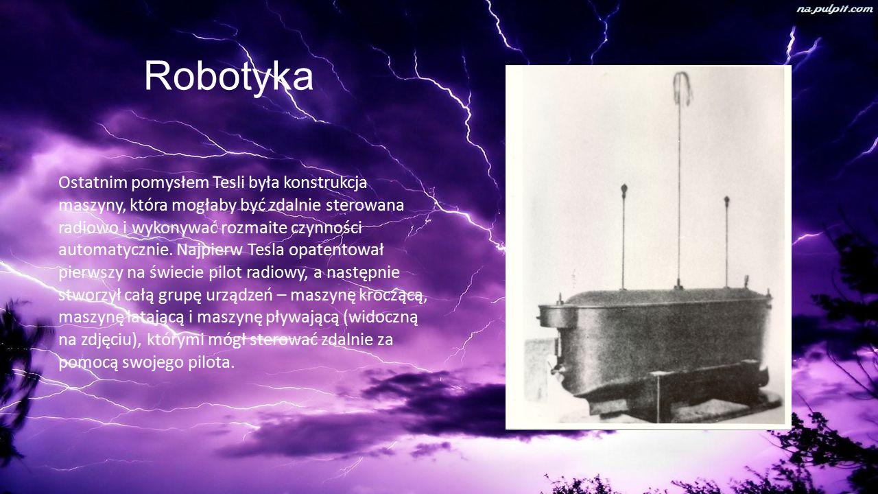 Robotyka Ostatnim pomysłem Tesli była konstrukcja maszyny, która mogłaby być zdalnie sterowana radiowo i wykonywać rozmaite czynności automatycznie.