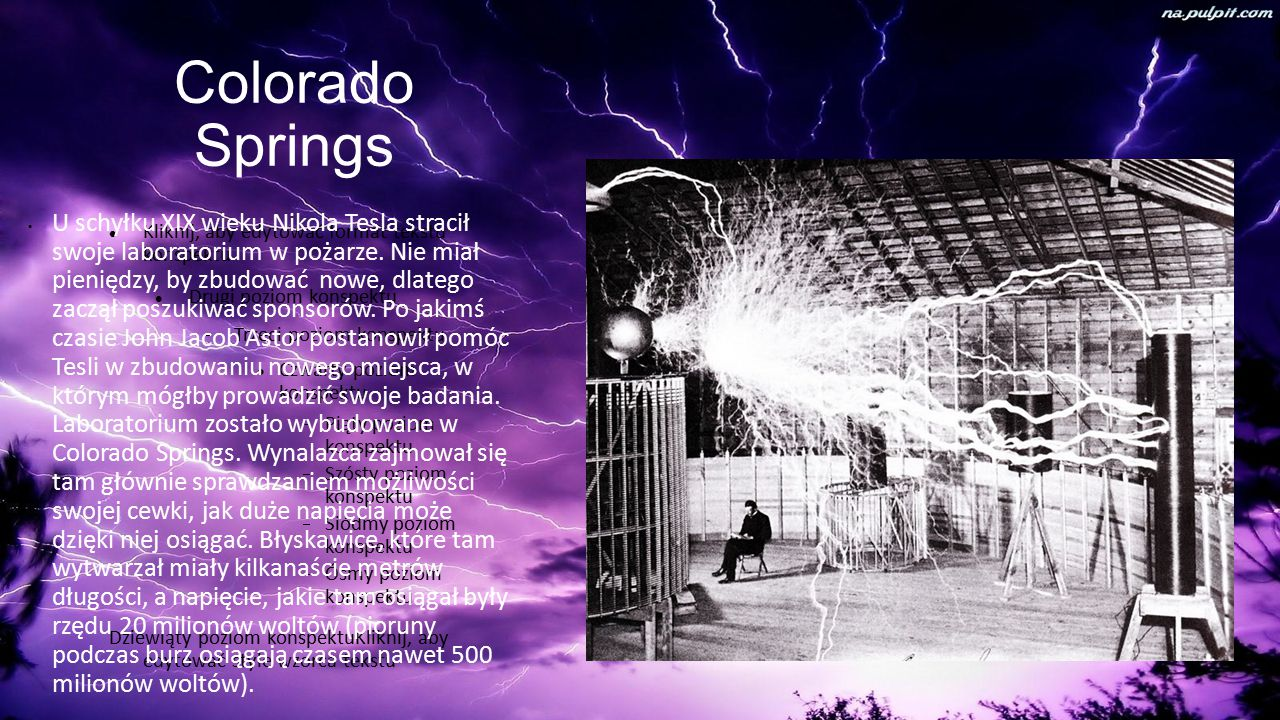 Kliknij, aby edytować format tekstu konspektu Drugi poziom konspektu  Trzeci poziom konspektu Czwarty poziom konspektu  Piąty poziom konspektu  Szósty poziom konspektu  Siódmy poziom konspektu  Ósmy poziom konspektu Dziewiąty poziom konspektuKliknij, aby edytować style wzorca tekstu Colorado Springs U schyłku XIX wieku Nikola Tesla stracił swoje laboratorium w pożarze.