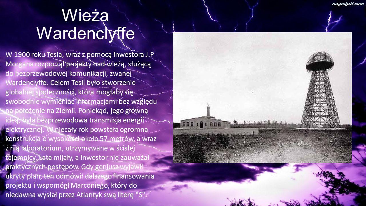 Wieża Wardenclyffe W 1900 roku Tesla, wraz z pomocą inwestora J.P Morgana rozpoczął projekty nad wieżą, służącą do bezprzewodowej komunikacji, zwanej Wardenclyffe.