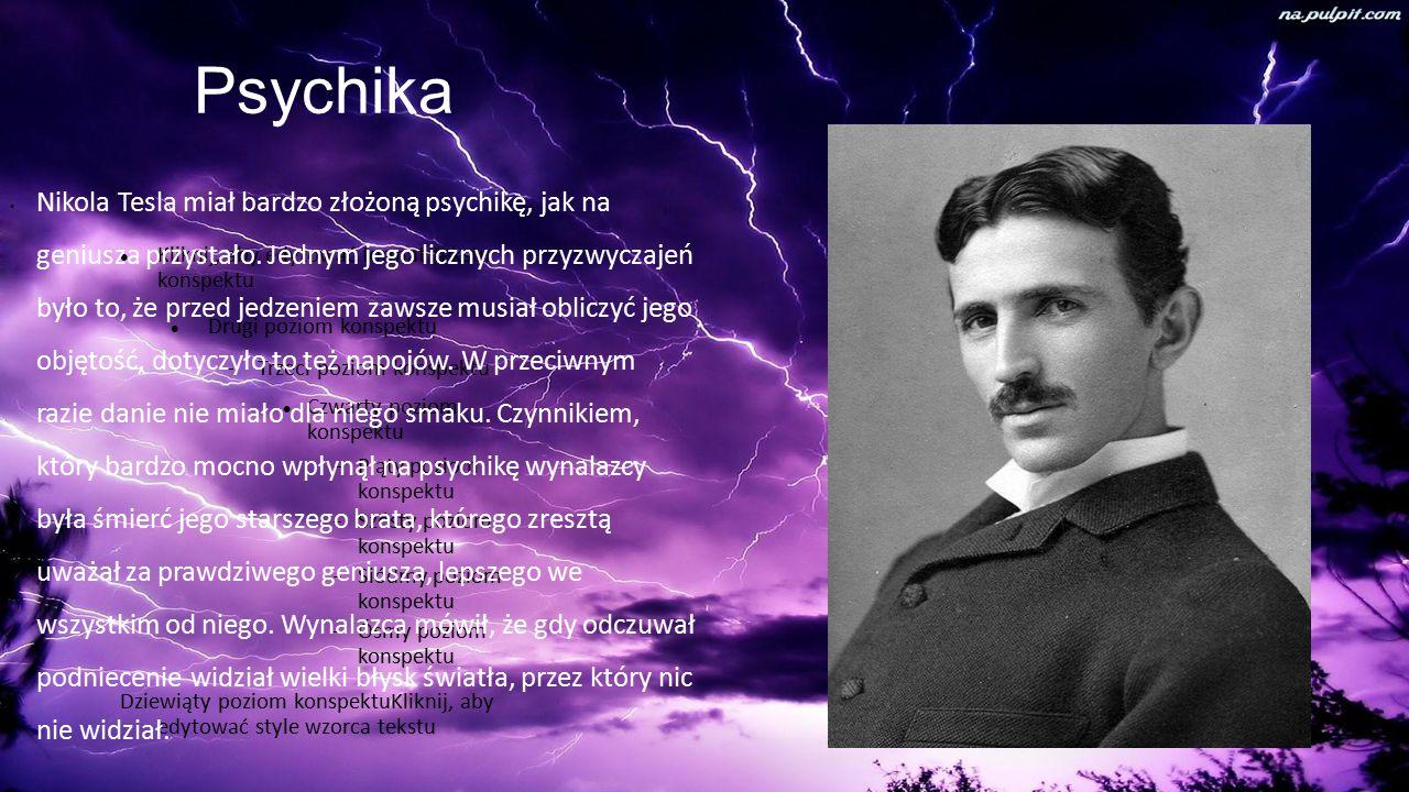 Kliknij, aby edytować format tekstu konspektu Drugi poziom konspektu  Trzeci poziom konspektu Czwarty poziom konspektu  Piąty poziom konspektu  Szósty poziom konspektu  Siódmy poziom konspektu  Ósmy poziom konspektu Dziewiąty poziom konspektuKliknij, aby edytować style wzorca tekstu Psychika Nikola Tesla miał bardzo złożoną psychikę, jak na geniusza przystało.
