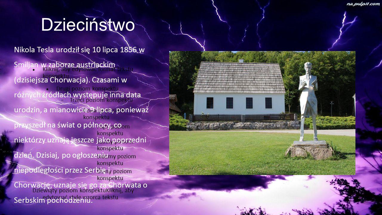 Kliknij, aby edytować format tekstu konspektu Drugi poziom konspektu  Trzeci poziom konspektu Czwarty poziom konspektu  Piąty poziom konspektu  Szósty poziom konspektu  Siódmy poziom konspektu  Ósmy poziom konspektu Dziewiąty poziom konspektuKliknij, aby edytować style wzorca tekstu Dzieciństwo Nikola Tesla urodził się 10 lipca 1856 w Smiljan w zaborze austriackim (dzisiejsza Chorwacja).