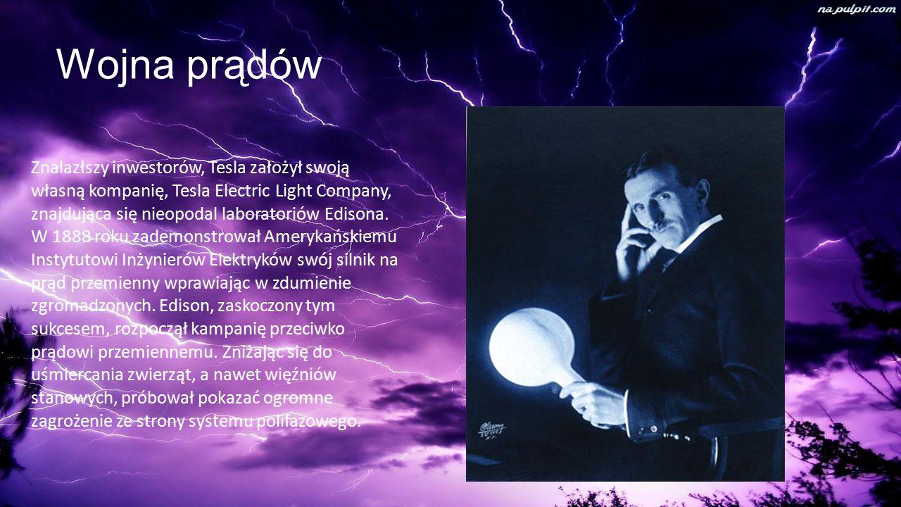 Wojna prądów Znalazłszy inwestorów, Tesla założył swoją własną kompanię, Tesla Electric Light Company, znajdująca się nieopodal laboratoriów Edisona.