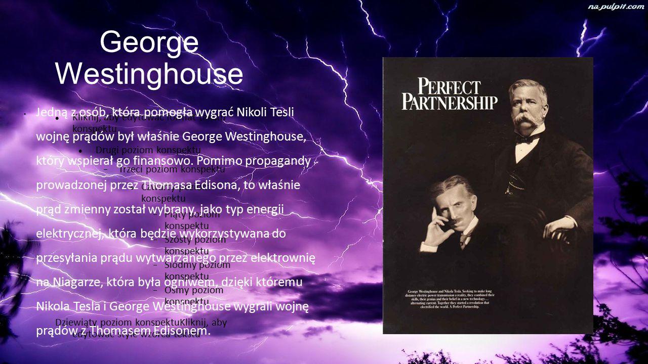 Kliknij, aby edytować format tekstu konspektu Drugi poziom konspektu  Trzeci poziom konspektu Czwarty poziom konspektu  Piąty poziom konspektu  Szósty poziom konspektu  Siódmy poziom konspektu  Ósmy poziom konspektu Dziewiąty poziom konspektuKliknij, aby edytować style wzorca tekstu George Westinghouse Jedną z osób, która pomogła wygrać Nikoli Tesli wojnę prądów był właśnie George Westinghouse, który wspierał go finansowo.